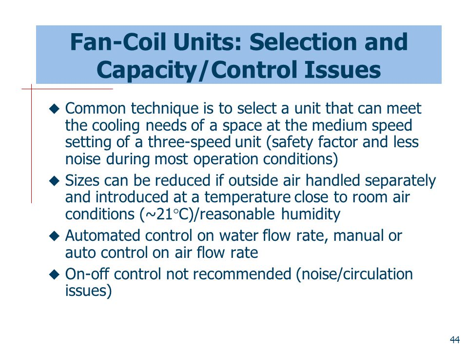 44 Fan-Coil Units: Selection and Capacity/Control Issues  Common technique is to select a unit that can meet the cooling needs of a space at the medi