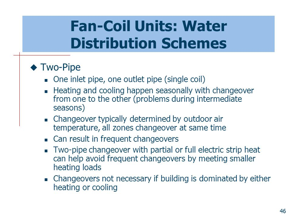 46 Fan-Coil Units: Water Distribution Schemes  Two-Pipe One inlet pipe, one outlet pipe (single coil) Heating and cooling happen seasonally with chan