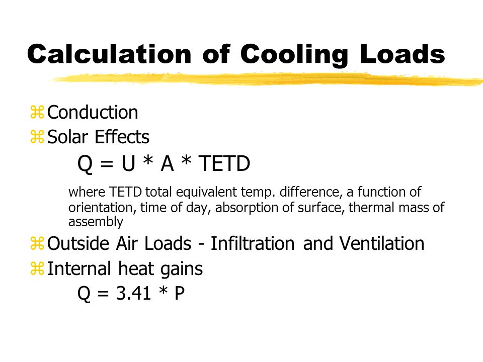 Calculation of Cooling Loads zConduction zSolar Effects Q = U * A * TETD where TETD total equivalent temp. difference, a function of orientation, time