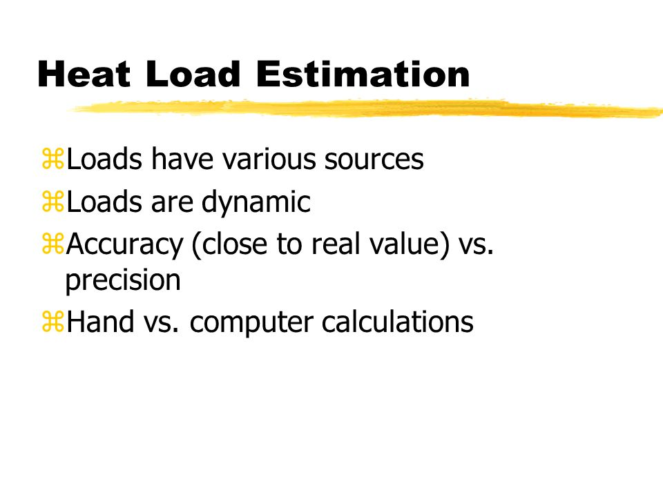 Heat Load Estimation zLoads have various sources zLoads are dynamic zAccuracy (close to real value) vs. precision zHand vs. computer calculations
