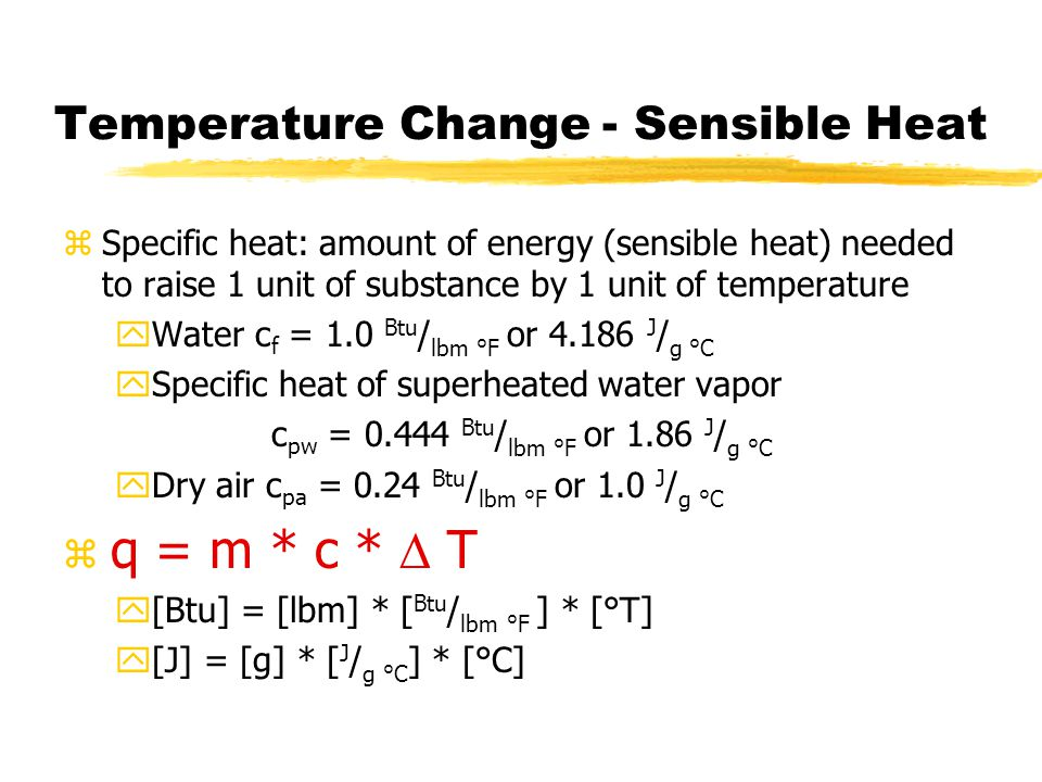 Temperature Change - Sensible Heat zSpecific heat: amount of energy (sensible heat) needed to raise 1 unit of substance by 1 unit of temperature yWater c f = 1.0 Btu / lbm °F or 4.186 J / g °C ySpecific heat of superheated water vapor c pw = 0.444 Btu / lbm °F or 1.86 J / g °C yDry air c pa = 0.24 Btu / lbm °F or 1.0 J / g °C z q = m * c *  T y[Btu] = [lbm] * [ Btu / lbm °F ] * [°T] y[J] = [g] * [ J / g °C ] * [°C]