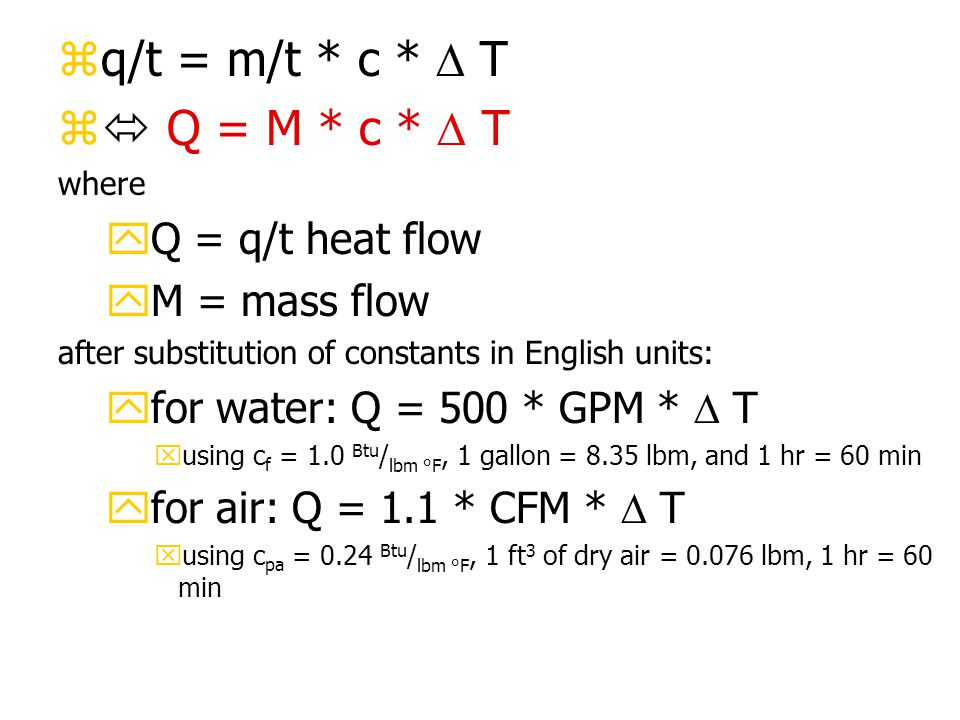 zq/t = m/t * c *  T z  Q = M * c *  T where yQ = q/t heat flow yM = mass flow after substitution of constants in English units: yfor water: Q = 500 * GPM *  T xusing c f = 1.0 Btu / lbm °F, 1 gallon = 8.35 lbm, and 1 hr = 60 min yfor air: Q = 1.1 * CFM *  T xusing c pa = 0.24 Btu / lbm °F, 1 ft 3 of dry air = 0.076 lbm, 1 hr = 60 min