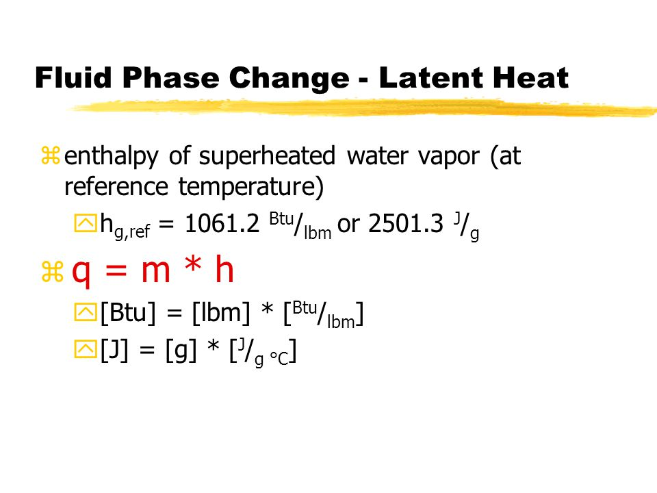 Fluid Phase Change - Latent Heat zenthalpy of superheated water vapor (at reference temperature) yh g,ref = 1061.2 Btu / lbm or 2501.3 J / g z q = m * h y[Btu] = [lbm] * [ Btu / lbm ] y[J] = [g] * [ J / g °C ]