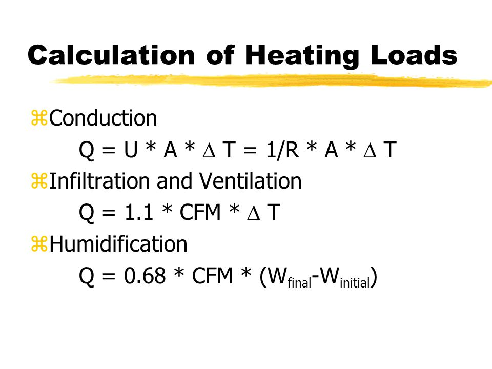 Calculation of Heating Loads zConduction Q = U * A *  T = 1/R * A *  T zInfiltration and Ventilation Q = 1.1 * CFM *  T zHumidification Q = 0.68 * CFM * (W final -W initial )