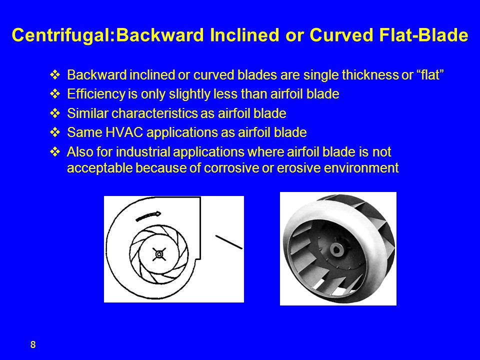 9 Backward Inclined or Curved Flat & Airfoil-Blade  High volume at moderate pressure  Non-overloading power characteristic  Stable performance characteristic  Low noise