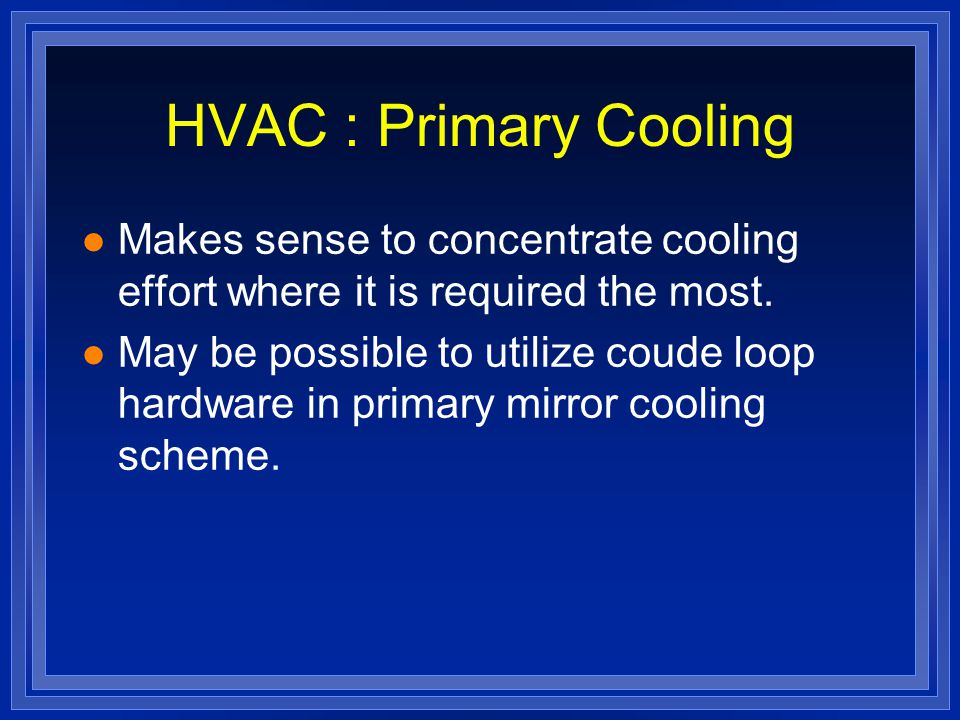 HVAC : Primary Cooling l Makes sense to concentrate cooling effort where it is required the most.