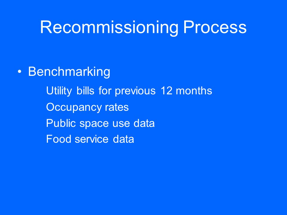 Recommissioning Process Benchmarking Utility bills for previous 12 months Occupancy rates Public space use data Food service data