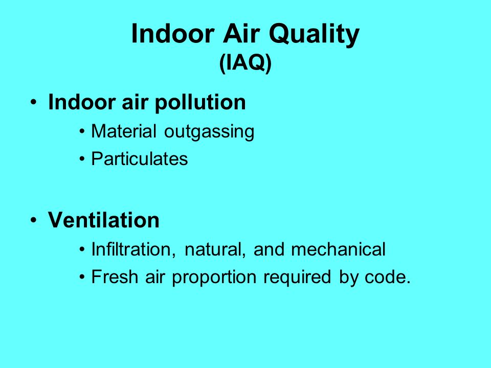 Indoor Air Quality (IAQ) Indoor air pollution Material outgassing Particulates Ventilation Infiltration, natural, and mechanical Fresh air proportion required by code.