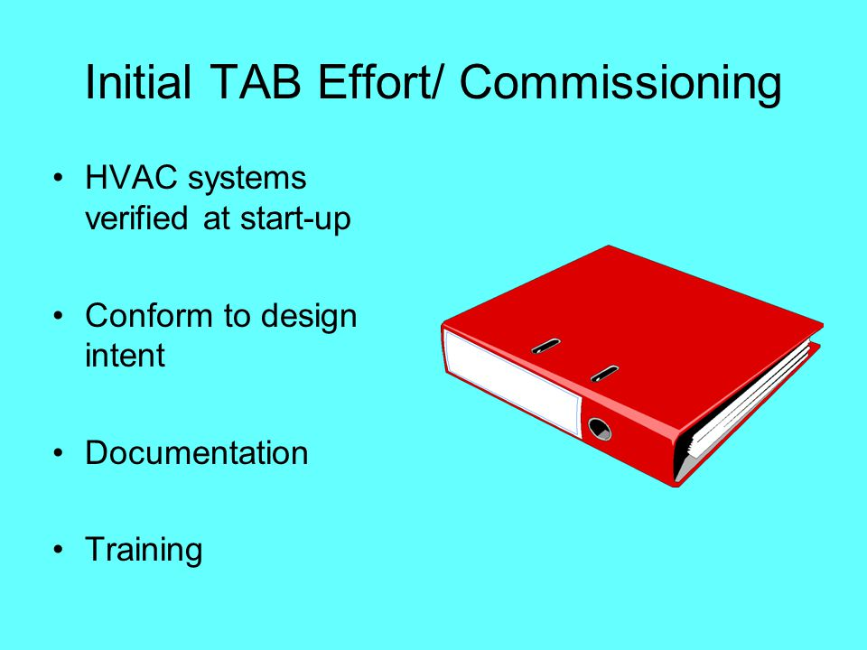 Initial TAB Effort/ Commissioning HVAC systems verified at start-up Conform to design intent Documentation Training