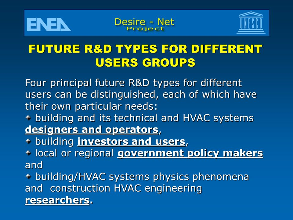 FUTURE R&D TYPES FOR DIFFERENT USERS GROUPS Four principal future R&D types for different users can be distinguished, each of which have their own particular needs: building and its technical and HVAC systems designers and operators, building and its technical and HVAC systems designers and operators, building investors and users, building investors and users, local or regional government policy makers and local or regional government policy makers and building/HVAC systems physics phenomena and construction HVAC engineering researchers.