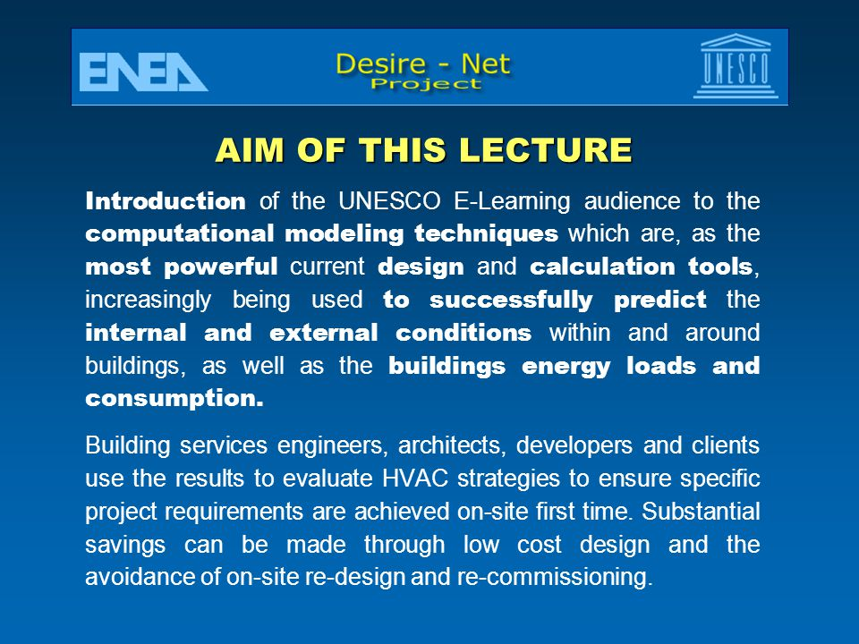 AIM OF THIS LECTURE Introduction of the UNESCO E-Learning audience to the computational modeling techniques which are, as the most powerful current design and calculation tools, increasingly being used to successfully predict the internal and external conditions within and around buildings, as well as the buildings energy loads and consumption.