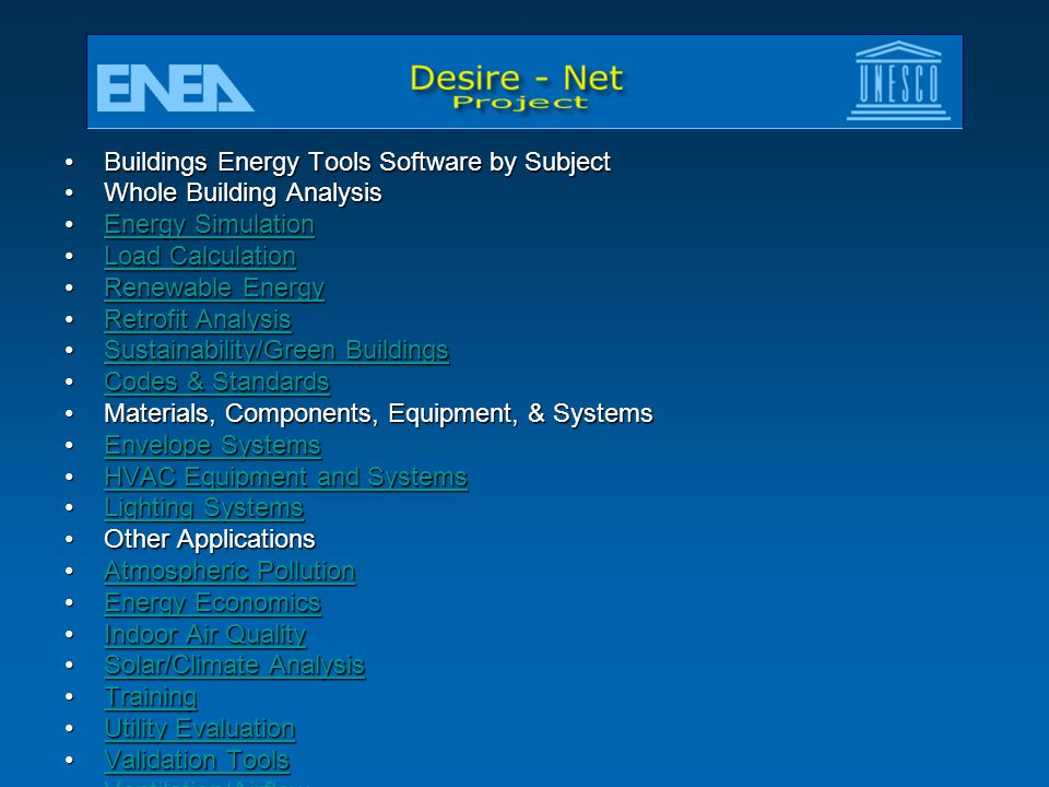 Buildings Energy Tools Software by SubjectBuildings Energy Tools Software by Subject Whole Building AnalysisWhole Building Analysis Energy SimulationEnergy SimulationEnergy SimulationEnergy Simulation Load CalculationLoad CalculationLoad CalculationLoad Calculation Renewable EnergyRenewable EnergyRenewable EnergyRenewable Energy Retrofit AnalysisRetrofit AnalysisRetrofit AnalysisRetrofit Analysis Sustainability/Green BuildingsSustainability/Green BuildingsSustainability/Green BuildingsSustainability/Green Buildings Codes & StandardsCodes & StandardsCodes & StandardsCodes & Standards Materials, Components, Equipment, & SystemsMaterials, Components, Equipment, & Systems Envelope SystemsEnvelope SystemsEnvelope SystemsEnvelope Systems HVAC Equipment and SystemsHVAC Equipment and SystemsHVAC Equipment and SystemsHVAC Equipment and Systems Lighting SystemsLighting SystemsLighting SystemsLighting Systems Other ApplicationsOther Applications Atmospheric PollutionAtmospheric PollutionAtmospheric PollutionAtmospheric Pollution Energy EconomicsEnergy EconomicsEnergy EconomicsEnergy Economics Indoor Air QualityIndoor Air QualityIndoor Air QualityIndoor Air Quality Solar/Climate AnalysisSolar/Climate AnalysisSolar/Climate AnalysisSolar/Climate Analysis TrainingTrainingTraining Utility EvaluationUtility EvaluationUtility EvaluationUtility Evaluation Validation ToolsValidation ToolsValidation ToolsValidation Tools Ventilation/Airflow Water Conservation Misc.