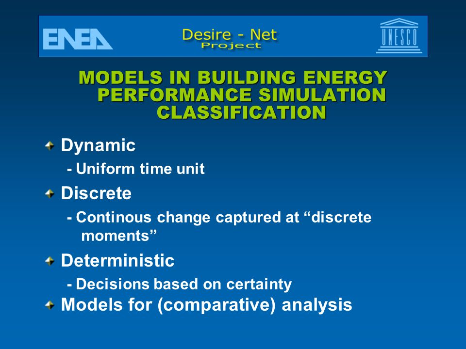 MODELS IN BUILDING ENERGY PERFORMANCE SIMULATION CLASSIFICATION Dynamic - Uniform time unit Discrete - Continous change captured at discrete moments Deterministic - Decisions based on certainty Models for (comparative) analysis
