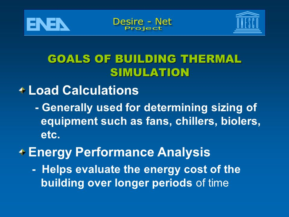 GOALS OF BUILDING THERMAL SIMULATION Load Calculations - Generally used for determining sizing of equipment such as fans, chillers, biolers, etc.