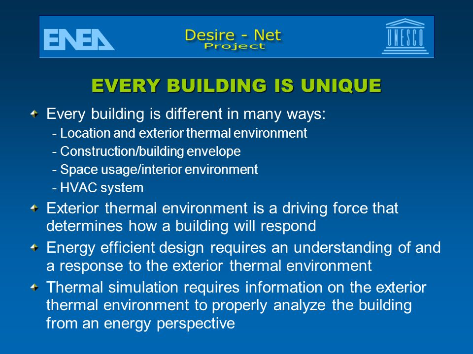 EVERY BUILDING IS UNIQUE Every building is different in many ways: - Location and exterior thermal environment - Construction/building envelope - Space usage/interior environment - HVAC system Exterior thermal environment is a driving force that determines how a building will respond Energy efficient design requires an understanding of and a response to the exterior thermal environment Thermal simulation requires information on the exterior thermal environment to properly analyze the building from an energy perspective