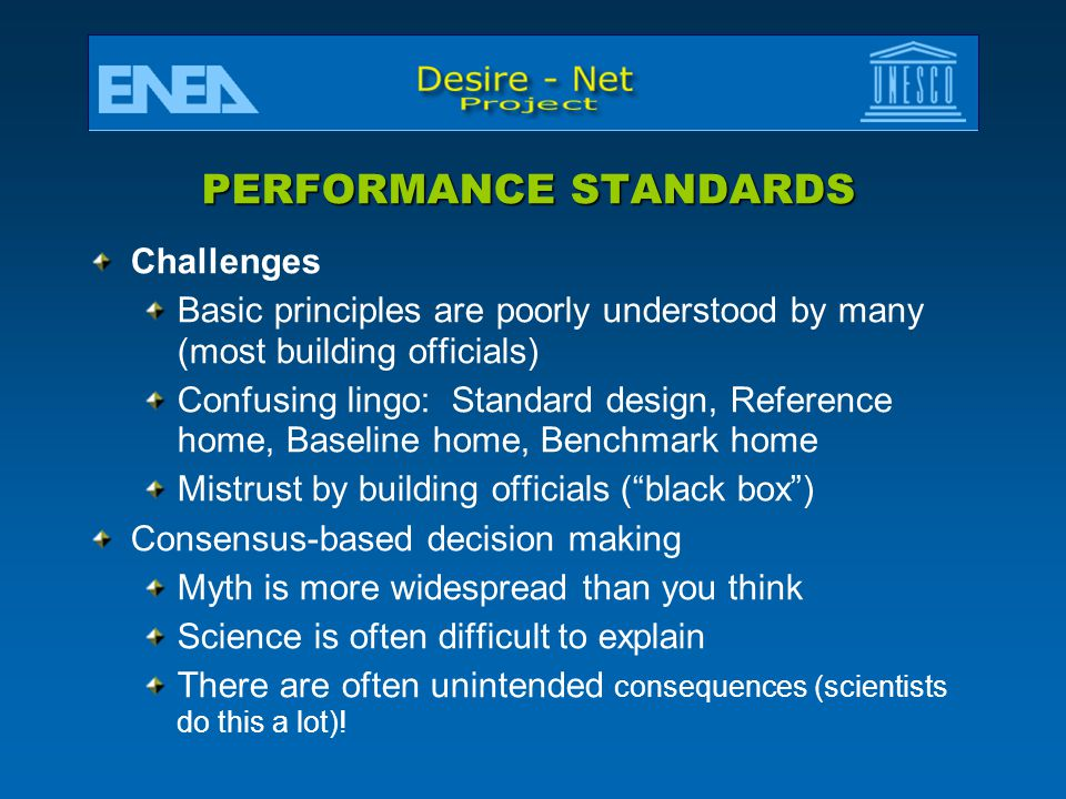 PERFORMANCE STANDARDS Challenges Basic principles are poorly understood by many (most building officials) Confusing lingo: Standard design, Reference home, Baseline home, Benchmark home Mistrust by building officials ( black box ) Consensus-based decision making Myth is more widespread than you think Science is often difficult to explain There are often unintended consequences (scientists do this a lot)!