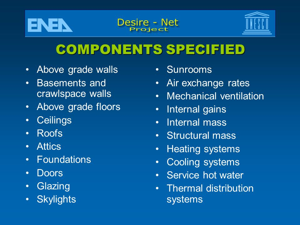 COMPONENTS SPECIFIED Above grade walls Basements and crawlspace walls Above grade floors Ceilings Roofs Attics Foundations Doors Glazing Skylights Sunrooms Air exchange rates Mechanical ventilation Internal gains Internal mass Structural mass Heating systems Cooling systems Service hot water Thermal distribution systems