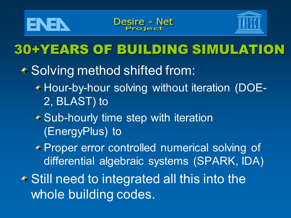 30+YEARS OF BUILDING SIMULATION Solving method shifted from: Hour-by-hour solving without iteration (DOE- 2, BLAST) to Sub-hourly time step with iteration (EnergyPlus) to Proper error controlled numerical solving of differential algebraic systems (SPARK, IDA) Still need to integrated all this into the whole building codes.