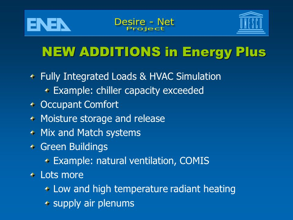 NEW ADDITIONS in Energy Plus Fully Integrated Loads & HVAC Simulation Example: chiller capacity exceeded Occupant Comfort Moisture storage and release Mix and Match systems Green Buildings Example: natural ventilation, COMIS Lots more Low and high temperature radiant heating supply air plenums