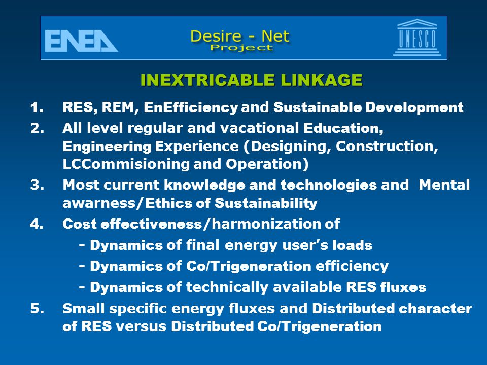 INEXTRICABLE LINKAGE 1.RES, REM, EnEfficiency and Sustainable Development 2.All level regular and vacational Education, Engineering Experience (Designing, Construction, LCCommisioning and Operation) 3.Most current knowledge and technologies and Mental awarness/ Ethics of Sustainability 4.Cost effectiveness /harmonization of - Dynamics of final energy user's loads - Dynamics of Co/Trigeneration efficiency - Dynamics of technically available RES fluxes 5.Small specific energy fluxes and Distributed character of RES versus Distributed Co/Trigeneration