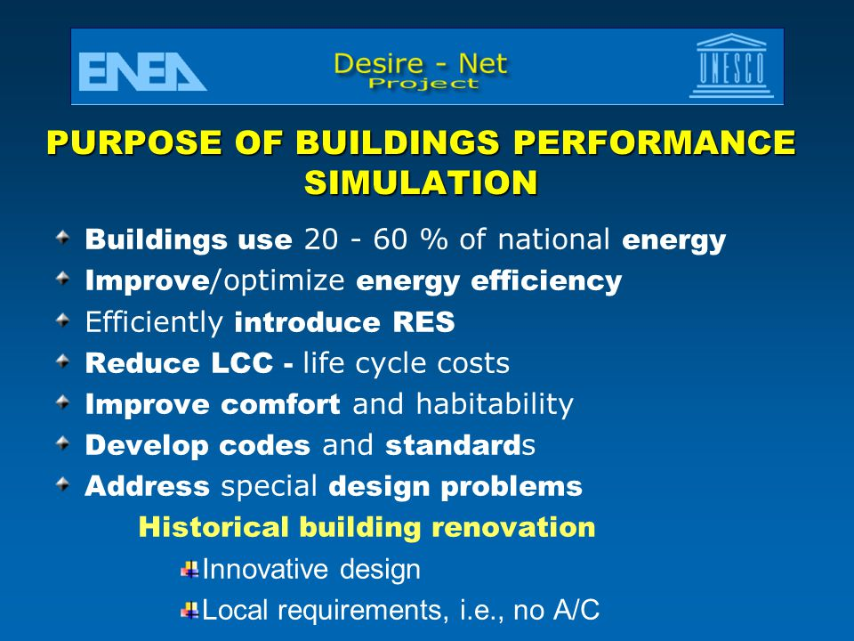 PURPOSE OF BUILDINGS PERFORMANCE SIMULATION Buildings use 20 - 60 % of national energy Improve /optimize energy efficiency Efficiently introduce RES Reduce LCC - life cycle costs Improve comfort and habitability Develop codes and standard s Address special design problems Historical building renovation Innovative design Local requirements, i.e., no A/C