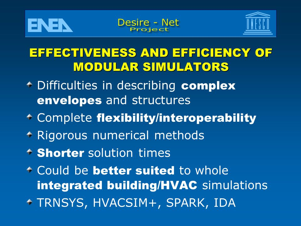 EFFECTIVENESS AND EFFICIENCY OF MODULAR SIMULATORS Difficulties in describing complex envelopes and structures Complete flexibility/interoperability Rigorous numerical methods Shorter solution times Could be better suited to whole integrated building/HVAC simulations TRNSYS, HVACSIM+, SPARK, IDA