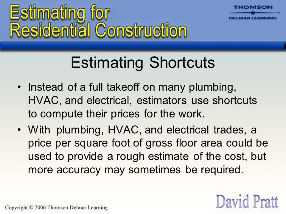 Estimating Shortcuts Instead of a full takeoff on many plumbing, HVAC, and electrical, estimators use shortcuts to compute their prices for the work.