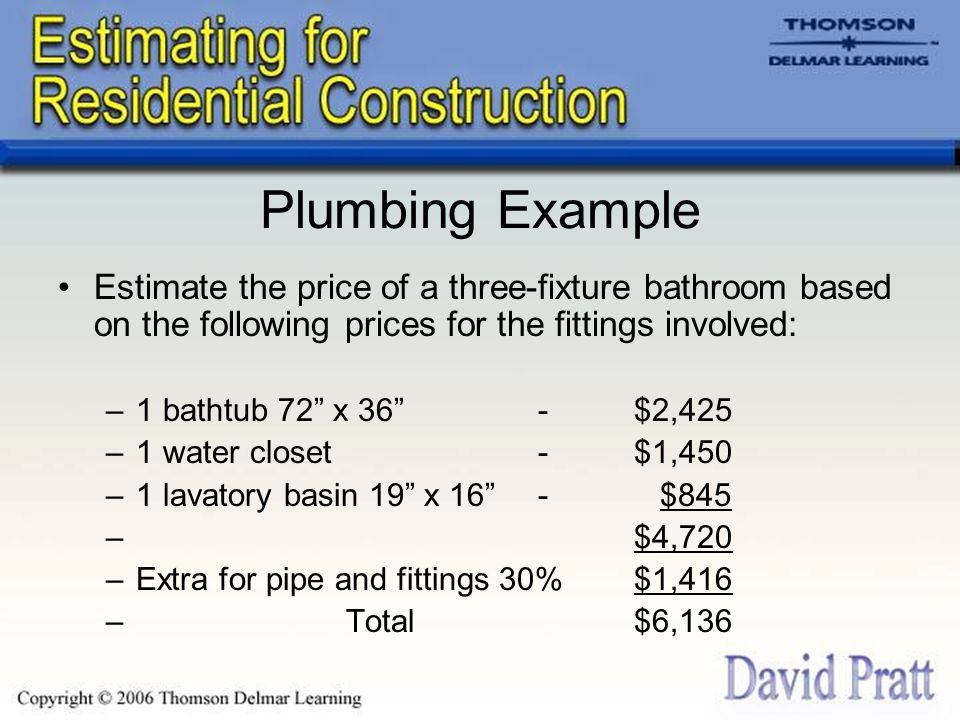 Plumbing Example Estimate the price of a three-fixture bathroom based on the following prices for the fittings involved: –1 bathtub 72 x 36 -$2,425 –1 water closet-$1,450 –1 lavatory basin 19 x 16 - $845 –$4,720 –Extra for pipe and fittings 30%$1,416 –Total$6,136