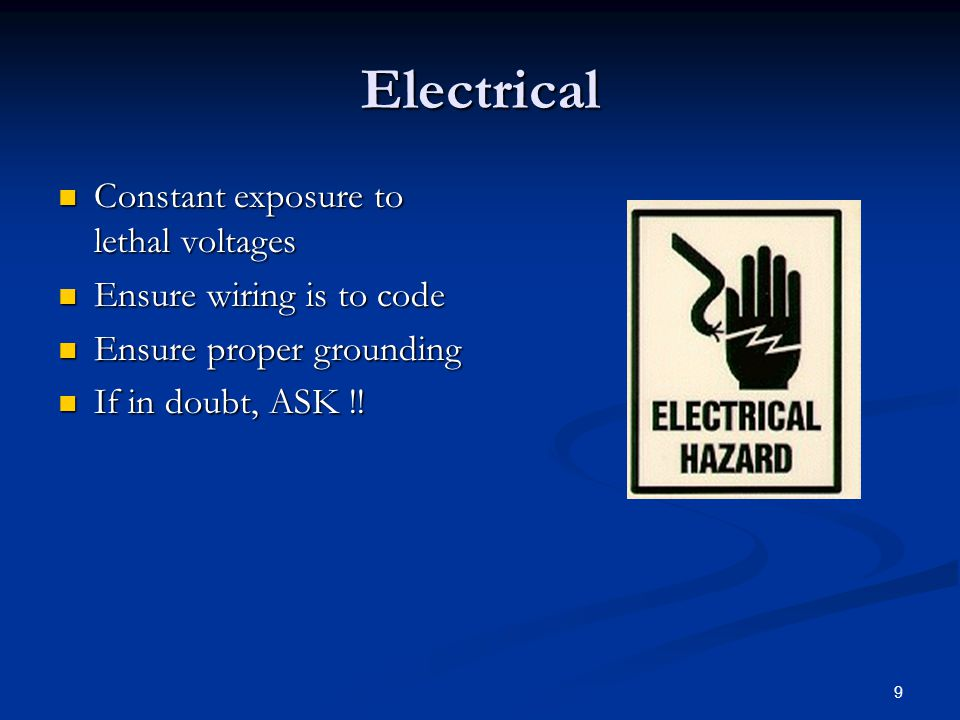 9 Electrical Constant exposure to lethal voltages Constant exposure to lethal voltages Ensure wiring is to code Ensure wiring is to code Ensure proper grounding Ensure proper grounding If in doubt, ASK !.
