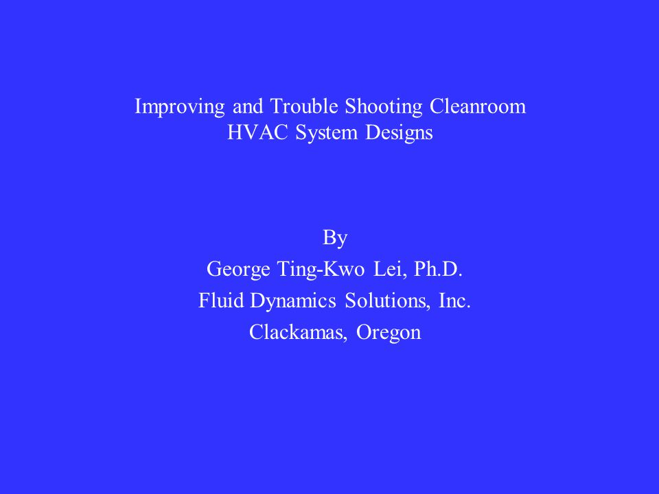 Improving and Trouble Shooting Cleanroom HVAC System Designs By George Ting-Kwo Lei, Ph.D.