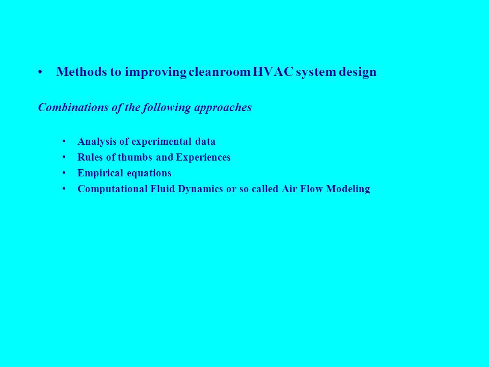 Methods to improving cleanroom HVAC system design Combinations of the following approaches Analysis of experimental data Rules of thumbs and Experiences Empirical equations Computational Fluid Dynamics or so called Air Flow Modeling