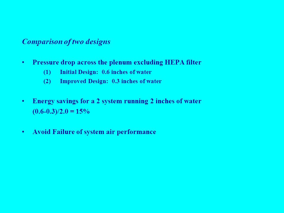 Comparison of two designs Pressure drop across the plenum excluding HEPA filter (1)Initial Design: 0.6 inches of water (2)Improved Design: 0.3 inches of water Energy savings for a 2 system running 2 inches of water (0.6-0.3)/2.0 = 15% Avoid Failure of system air performance