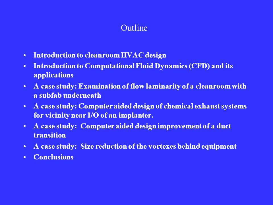 Outline Introduction to cleanroom HVAC design Introduction to Computational Fluid Dynamics (CFD) and its applications A case study: Examination of flow laminarity of a cleanroom with a subfab underneath A case study: Computer aided design of chemical exhaust systems for vicinity near I/O of an implanter.