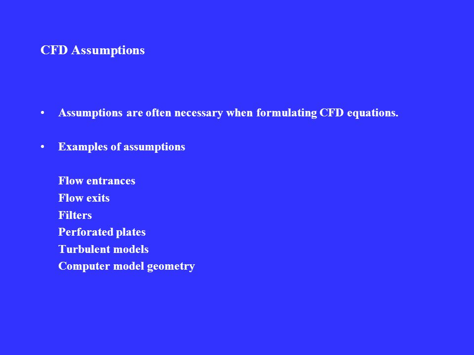 CFD Assumptions Assumptions are often necessary when formulating CFD equations.