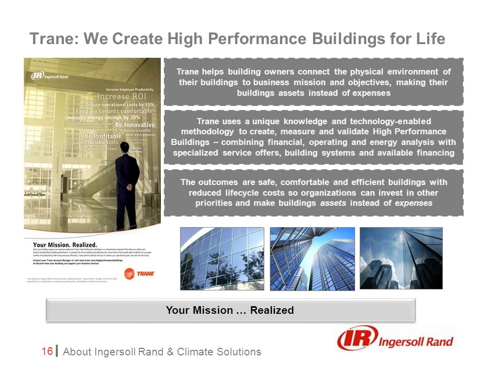 About Ingersoll Rand & Climate Solutions 16 Trane: We Create High Performance Buildings for Life The outcomes are safe, comfortable and efficient buildings with reduced lifecycle costs so organizations can invest in other priorities and make buildings assets instead of expenses Trane uses a unique knowledge and technology-enabled methodology to create, measure and validate High Performance Buildings – combining financial, operating and energy analysis with specialized service offers, building systems and available financing Trane helps building owners connect the physical environment of their buildings to business mission and objectives, making their buildings assets instead of expenses Your Mission … Realized