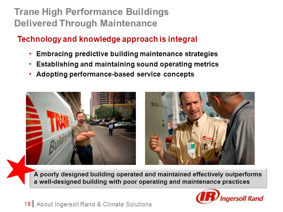About Ingersoll Rand & Climate Solutions 18 Technology and knowledge approach is integral Embracing predictive building maintenance strategies Establishing and maintaining sound operating metrics Adopting performance-based service concepts A poorly designed building operated and maintained effectively outperforms a well-designed building with poor operating and maintenance practices Trane High Performance Buildings Delivered Through Maintenance
