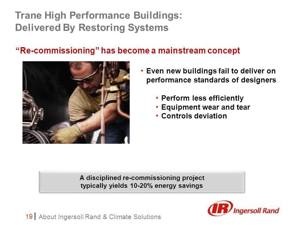 About Ingersoll Rand & Climate Solutions 19 Re-commissioning has become a mainstream concept Even new buildings fail to deliver on performance standards of designers Perform less efficiently Equipment wear and tear Controls deviation A disciplined re-commissioning project typically yields 10-20% energy savings Trane High Performance Buildings: Delivered By Restoring Systems