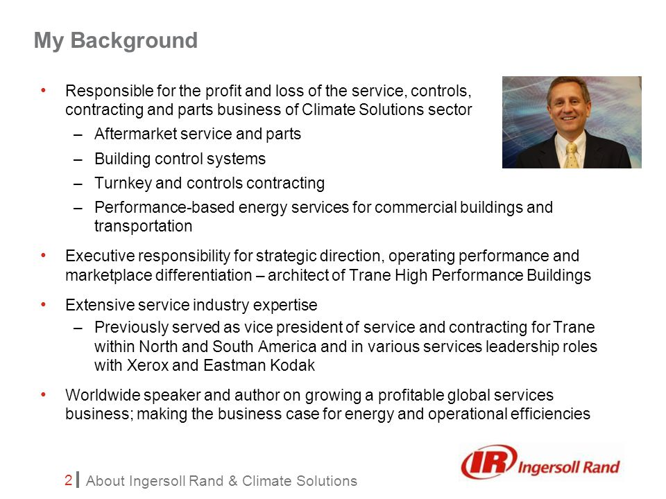 About Ingersoll Rand & Climate Solutions 3 Overview of Ingersoll Rand Overview of Climate Solutions sector of Ingersoll Rand –Summary of key initiatives and strategies –Deep dive on Trane High Performance Buildings Answering Your Questions Our Agenda