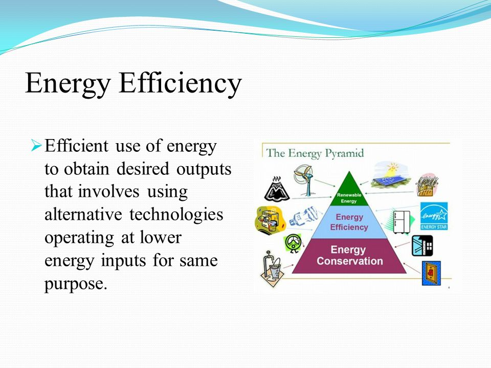 Energy Efficiency  Efficient use of energy to obtain desired outputs that involves using alternative technologies operating at lower energy inputs for same purpose.