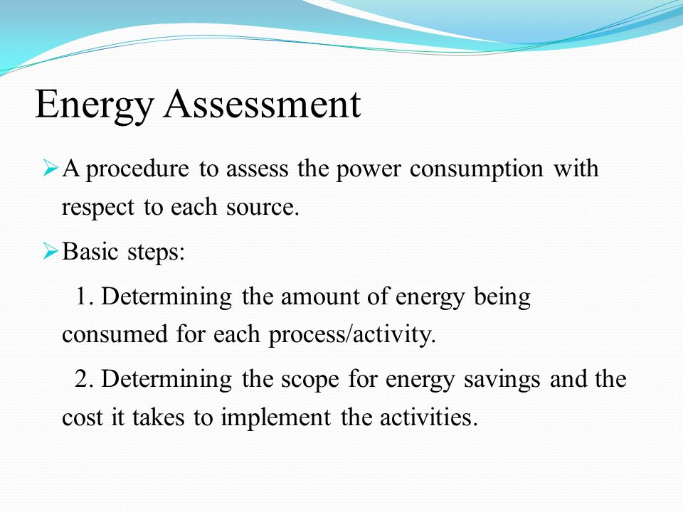 Energy Assessment  A procedure to assess the power consumption with respect to each source.