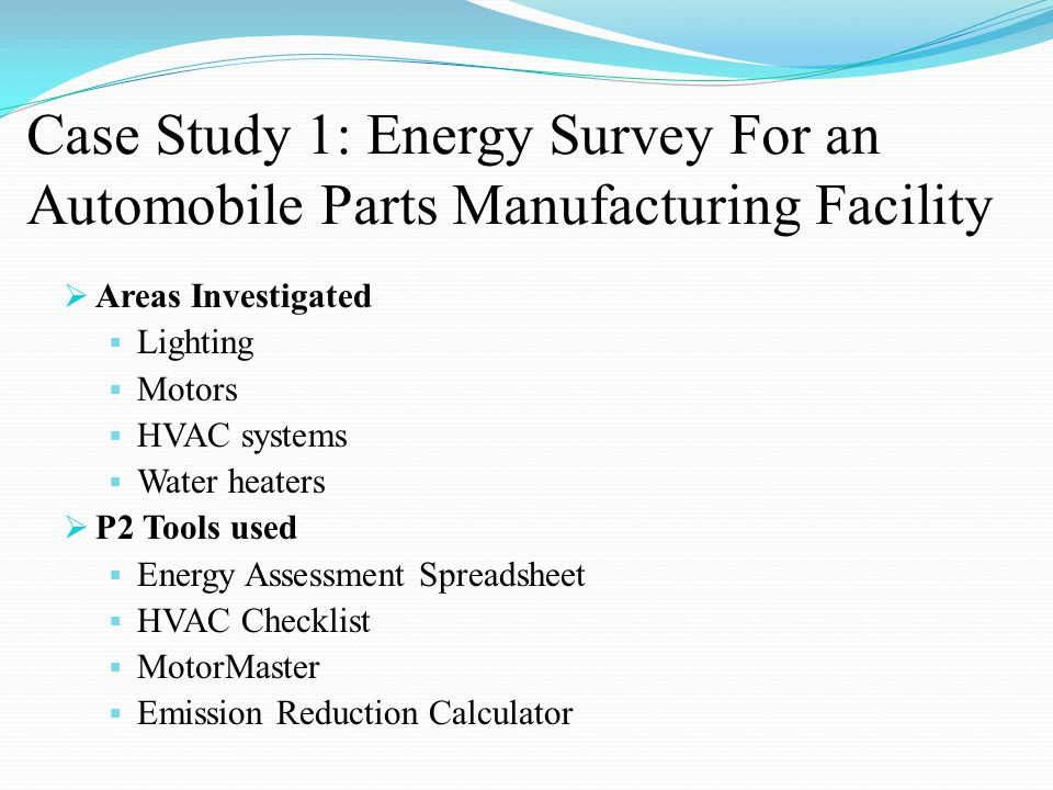 Case Study 1: Energy Survey For an Automobile Parts Manufacturing Facility  Areas Investigated  Lighting  Motors  HVAC systems  Water heaters  P2 Tools used  Energy Assessment Spreadsheet  HVAC Checklist  MotorMaster  Emission Reduction Calculator
