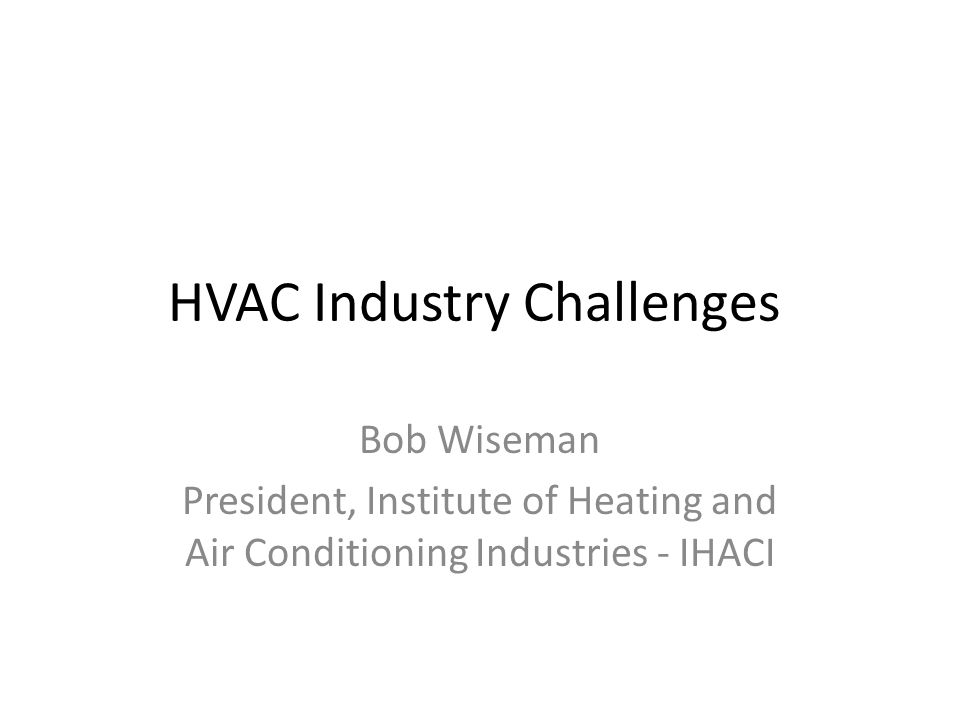 HVAC Industry Challenges Bob Wiseman President, Institute of Heating and Air Conditioning Industries - IHACI