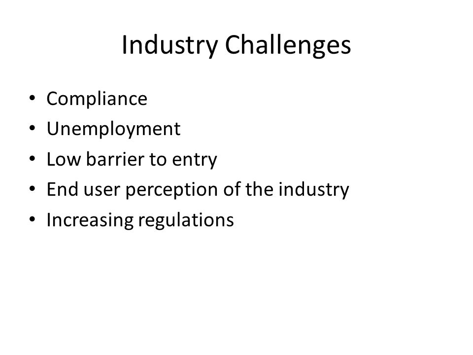 Industry Challenges Compliance Unemployment Low barrier to entry End user perception of the industry Increasing regulations