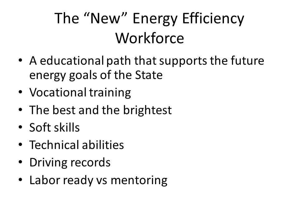 The New Energy Efficiency Workforce A educational path that supports the future energy goals of the State Vocational training The best and the brightest Soft skills Technical abilities Driving records Labor ready vs mentoring