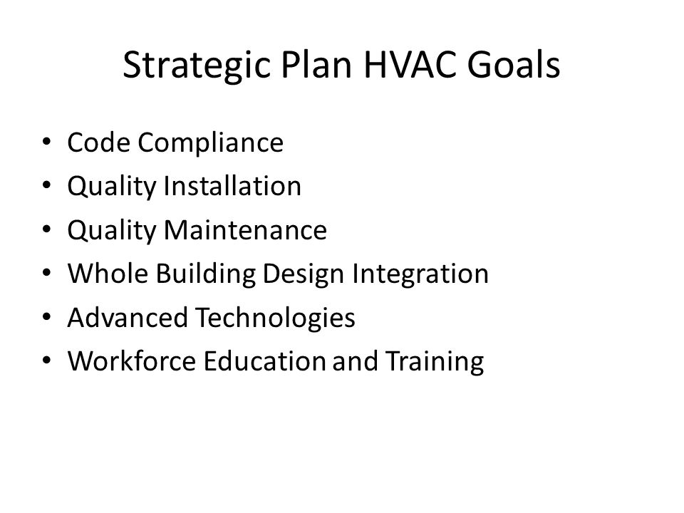Strategic Plan HVAC Goals Code Compliance Quality Installation Quality Maintenance Whole Building Design Integration Advanced Technologies Workforce E