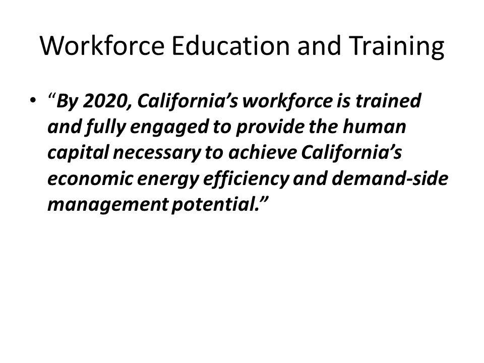 Workforce Education and Training By 2020, California's workforce is trained and fully engaged to provide the human capital necessary to achieve California's economic energy efficiency and demand-side management potential.