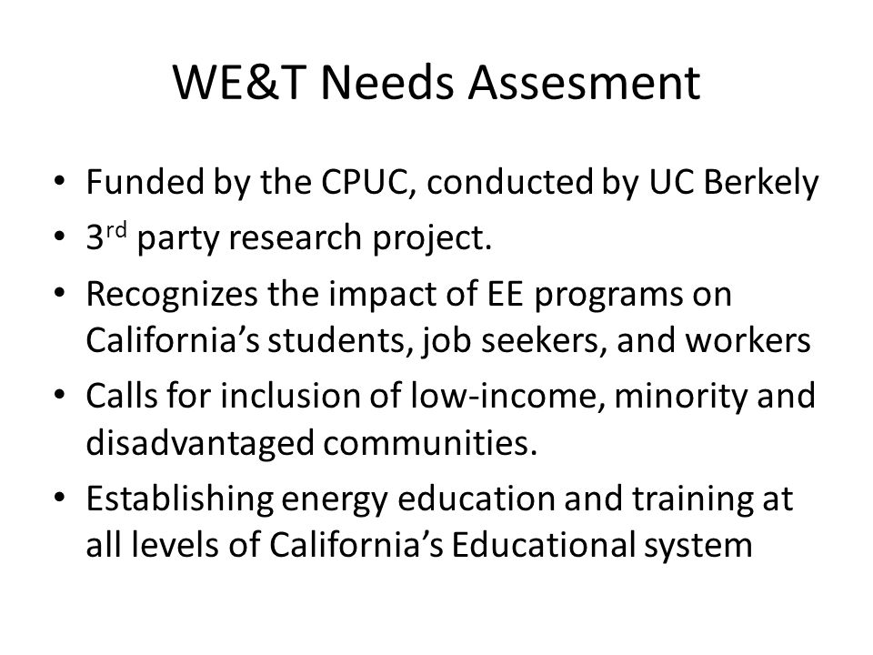 WE&T Needs Assesment Funded by the CPUC, conducted by UC Berkely 3 rd party research project.