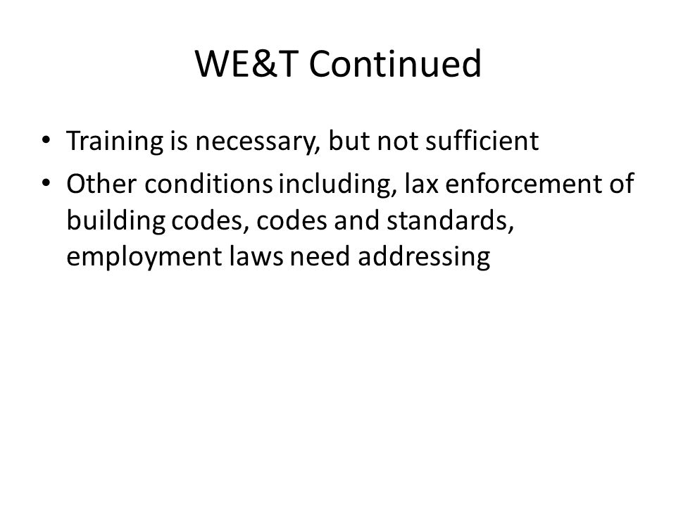 WE&T Continued Training is necessary, but not sufficient Other conditions including, lax enforcement of building codes, codes and standards, employmen