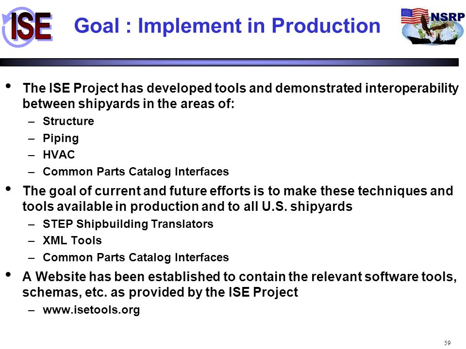 59 Goal : Implement in Production The ISE Project has developed tools and demonstrated interoperability between shipyards in the areas of: –Structure