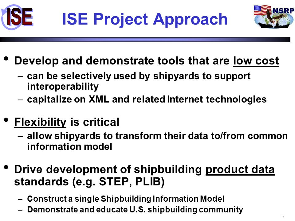 8 ISE Architecture Accessible to large and small shipyards –Only system dependency is Web infrastructure –Utilizes open standards Innovative integration of STEP and XML technologies –Supports sharing of geometric & geometric product models Permissive (mediation) architecture –Lets each enterprise choose its own tool set Incorporated into CAD platforms used by U.S.